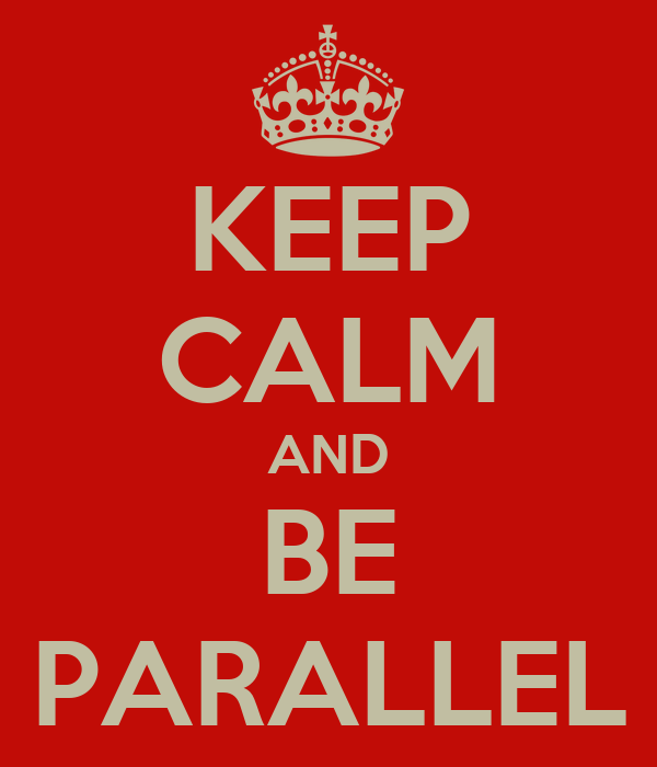KEEP CALM AND BE PARALLEL