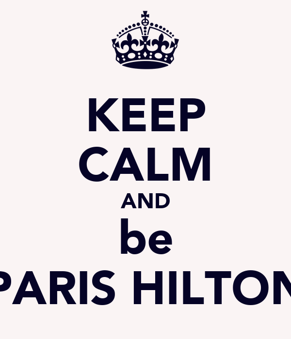KEEP CALM AND be PARIS HILTON