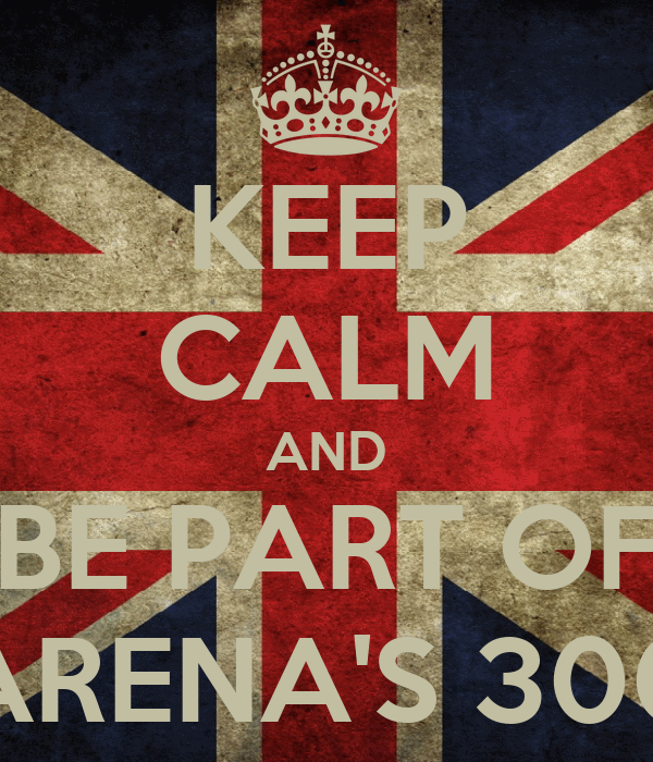 KEEP CALM AND BE PART OF ARENA'S 300
