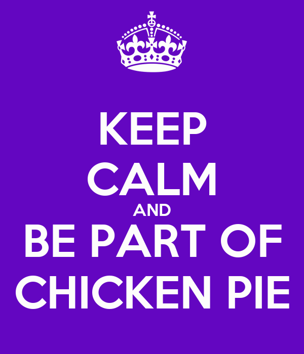 KEEP CALM AND BE PART OF CHICKEN PIE