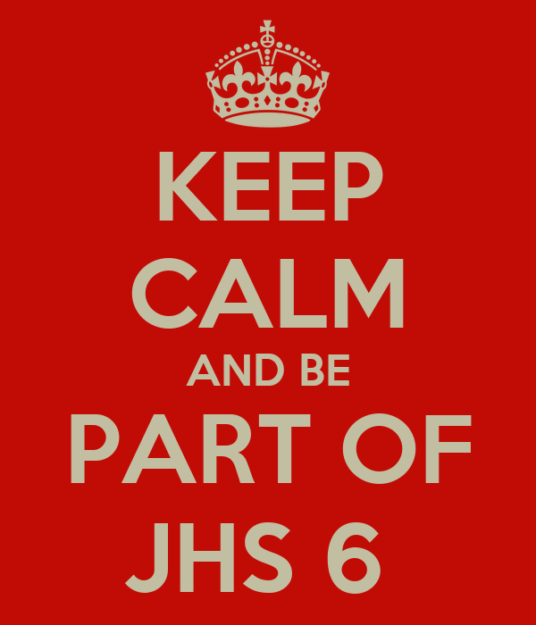 KEEP CALM AND BE PART OF JHS 6