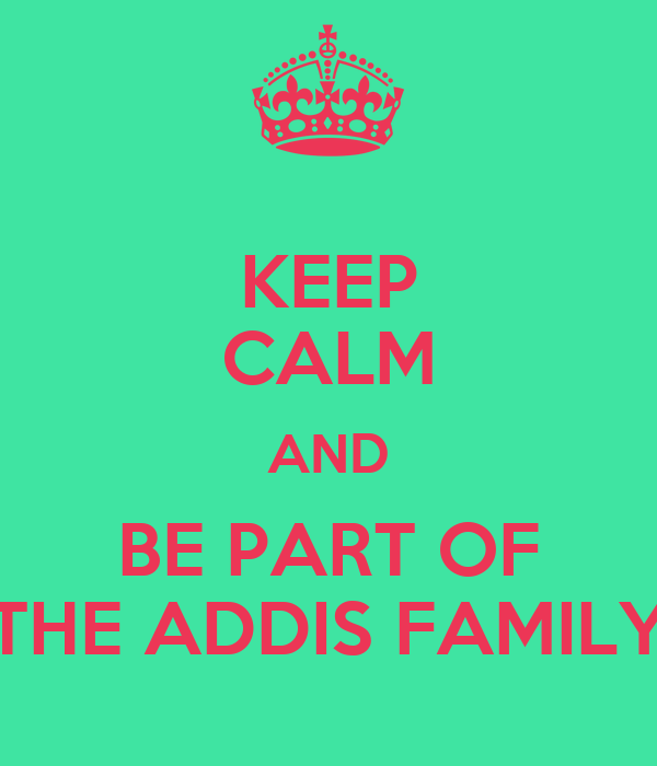KEEP CALM AND BE PART OF THE ADDIS FAMILY