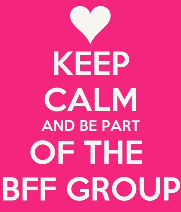 KEEP CALM AND BE PART OF THE  BFF GROUP
