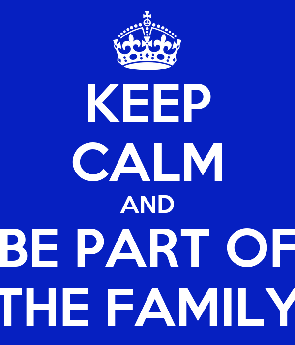 KEEP CALM AND BE PART OF THE FAMILY