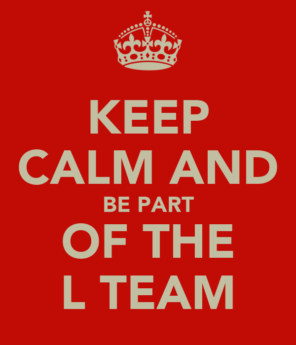 KEEP CALM AND BE PART OF THE L TEAM