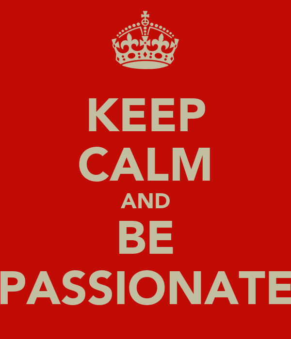 KEEP CALM AND BE PASSIONATE