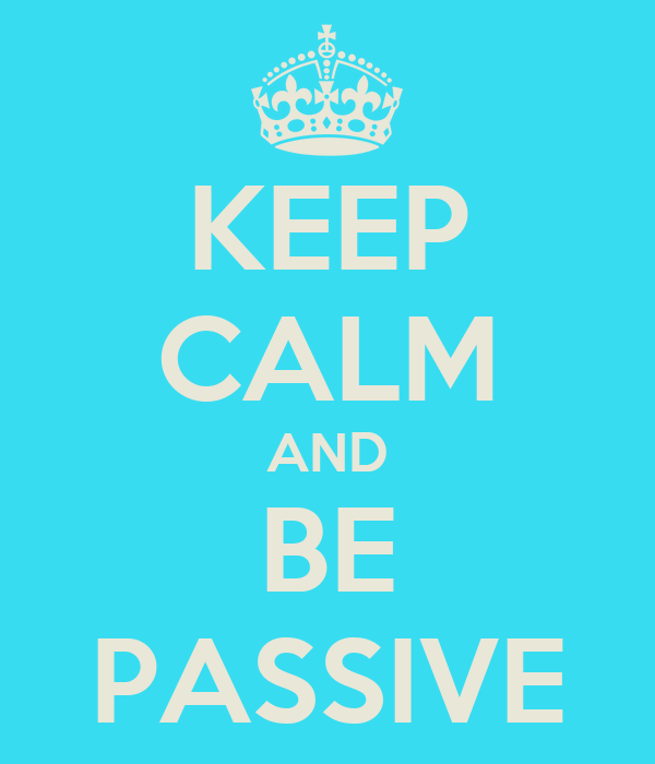 KEEP CALM AND BE PASSIVE