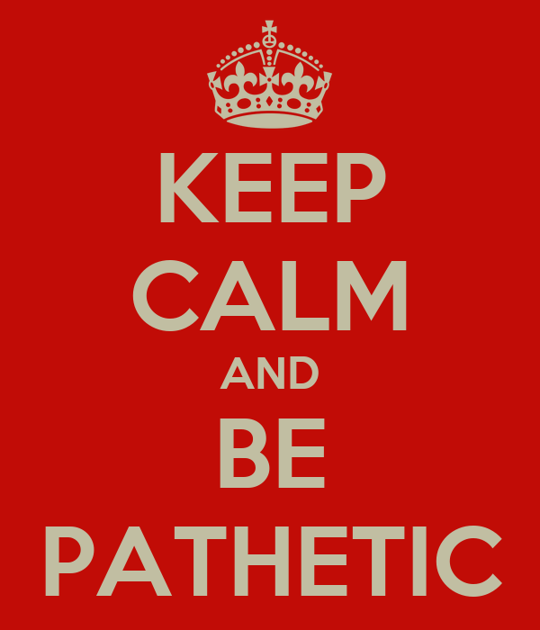 KEEP CALM AND BE PATHETIC