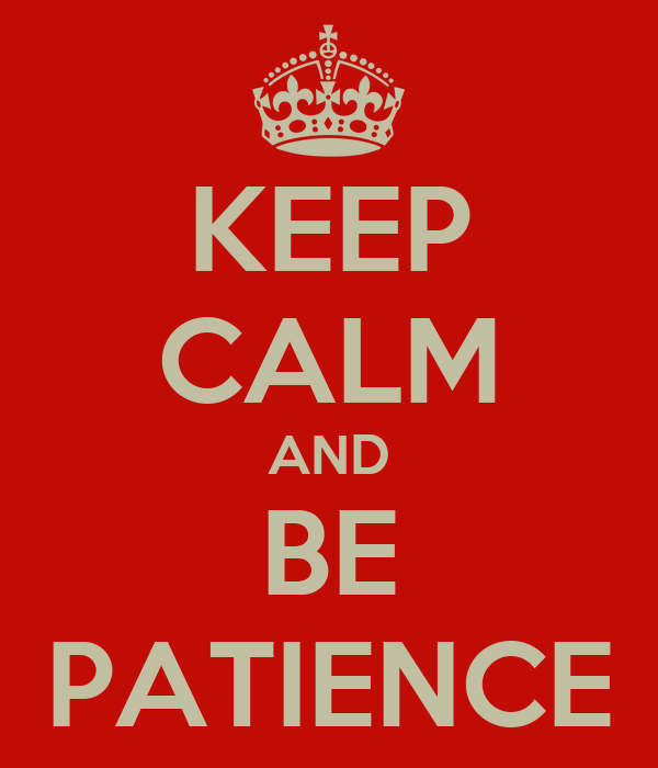KEEP CALM AND BE PATIENCE