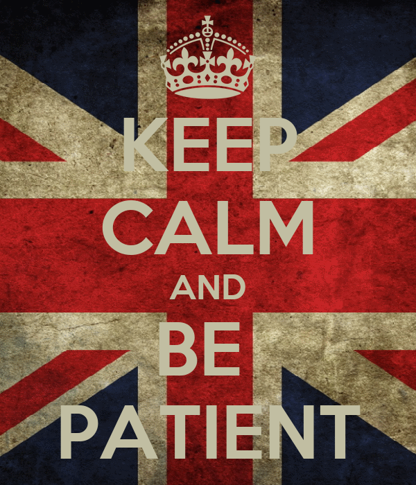 KEEP CALM AND BE  PATIENT