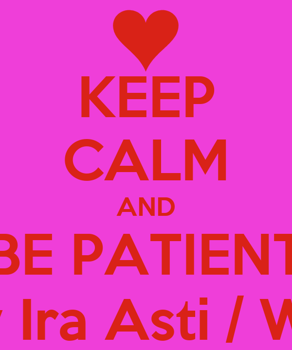 KEEP CALM AND BE PATIENT By Ira Asti / Wir