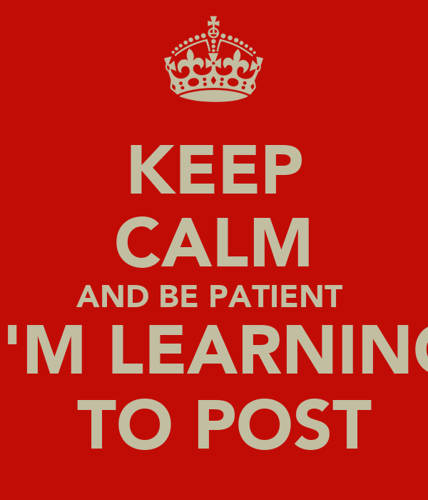 KEEP CALM AND BE PATIENT   I'M LEARNING  TO POST