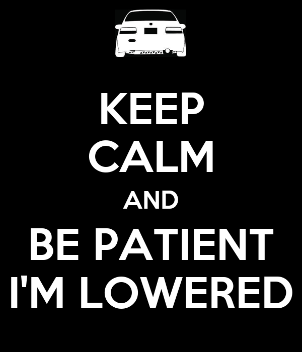 KEEP CALM AND BE PATIENT I'M LOWERED
