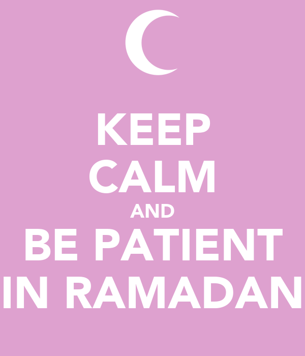 KEEP CALM AND BE PATIENT IN RAMADAN