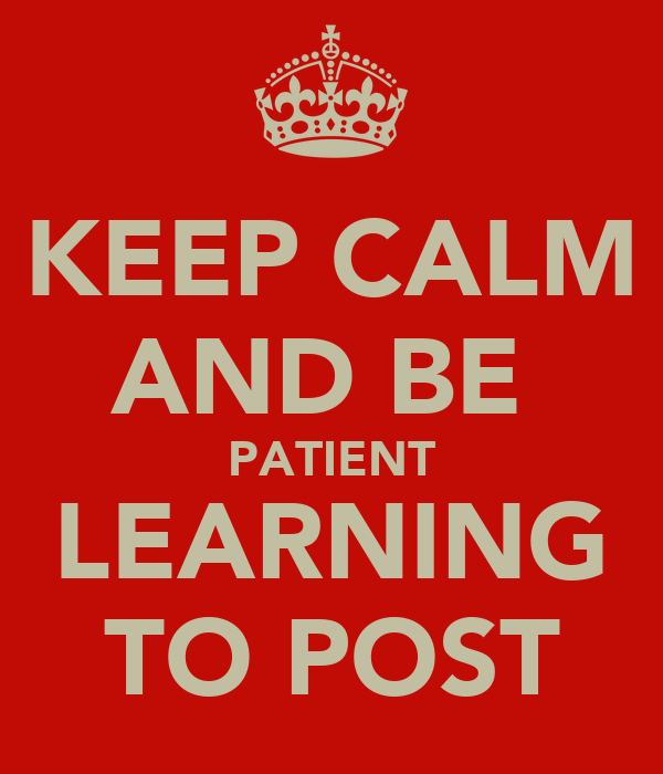 KEEP CALM AND BE  PATIENT LEARNING TO POST