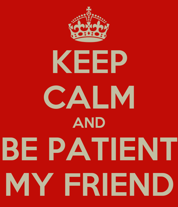 KEEP CALM AND BE PATIENT MY FRIEND