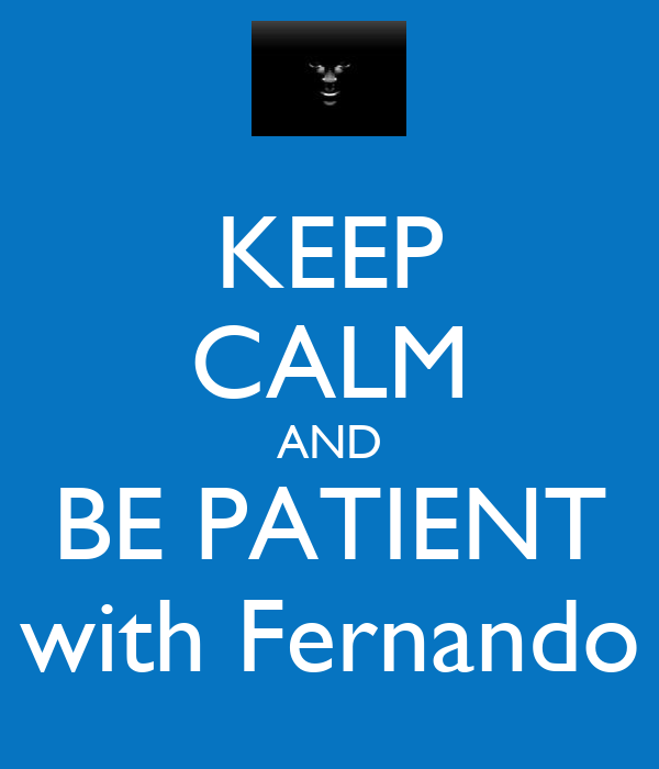 KEEP CALM AND BE PATIENT with Fernando