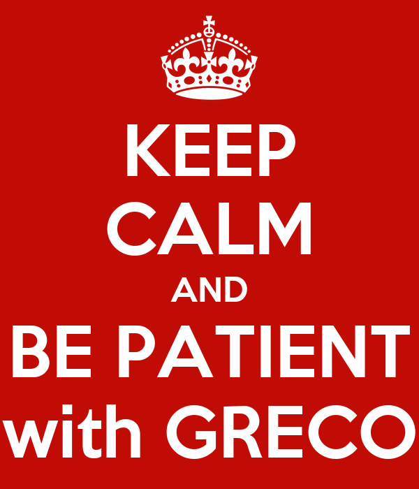 KEEP CALM AND BE PATIENT with GRECO