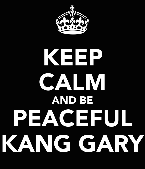KEEP CALM AND BE PEACEFUL KANG GARY