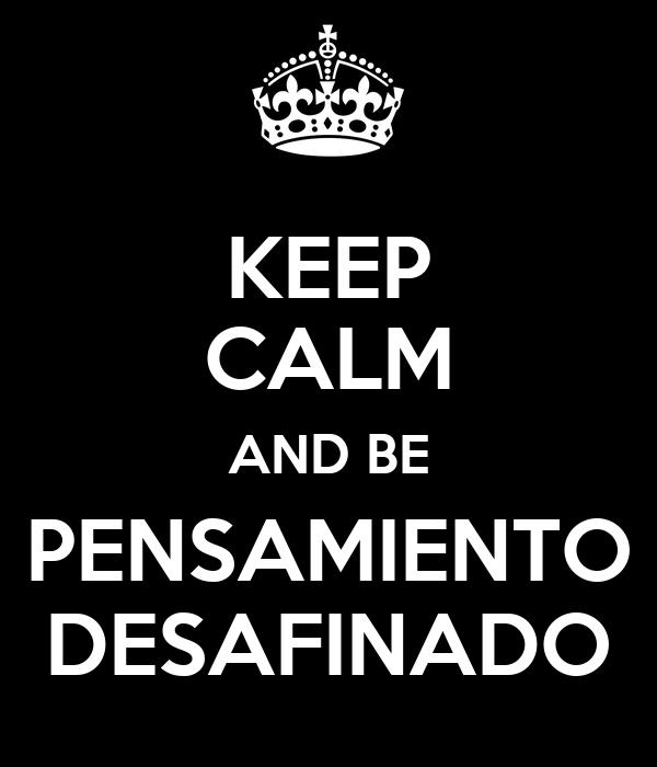 KEEP CALM AND BE PENSAMIENTO DESAFINADO