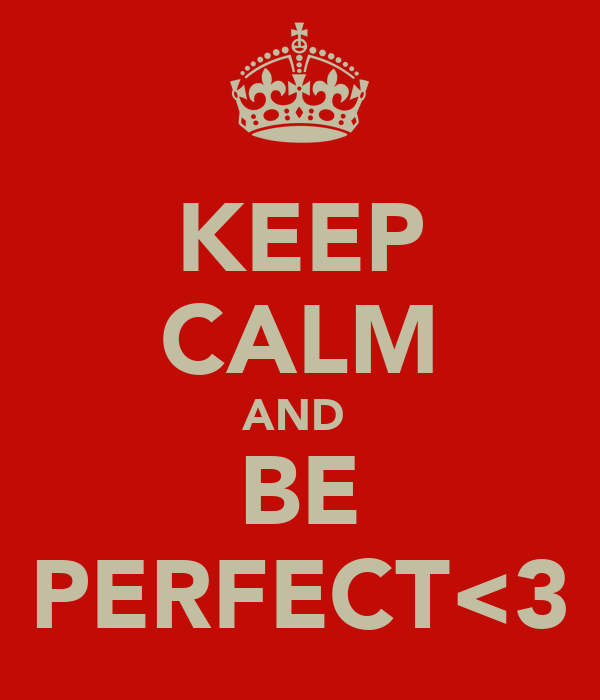 KEEP CALM AND  BE PERFECT<3