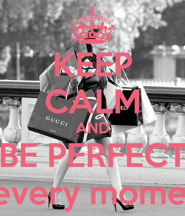 KEEP CALM AND BE PERFECT at every moments
