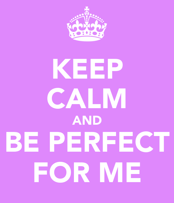 KEEP CALM AND BE PERFECT FOR ME