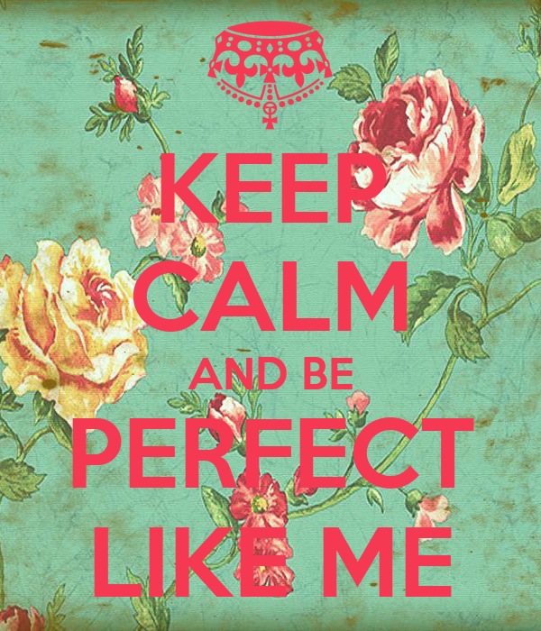 KEEP CALM AND BE PERFECT LIKE ME