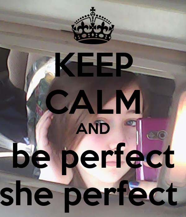 KEEP CALM AND be perfect she perfect