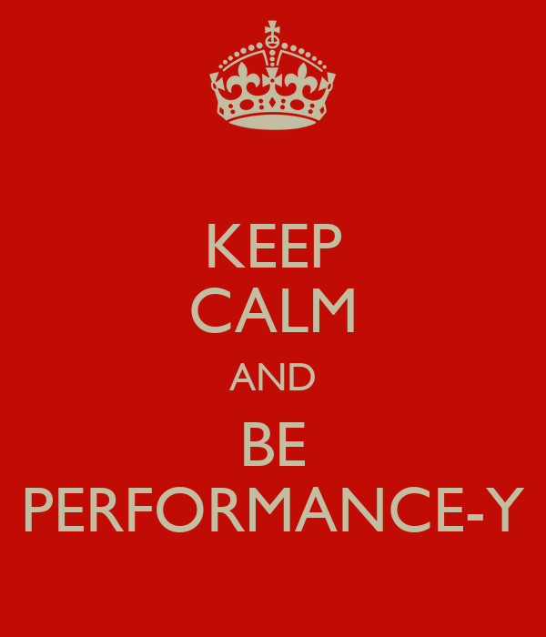 KEEP CALM AND BE PERFORMANCE-Y