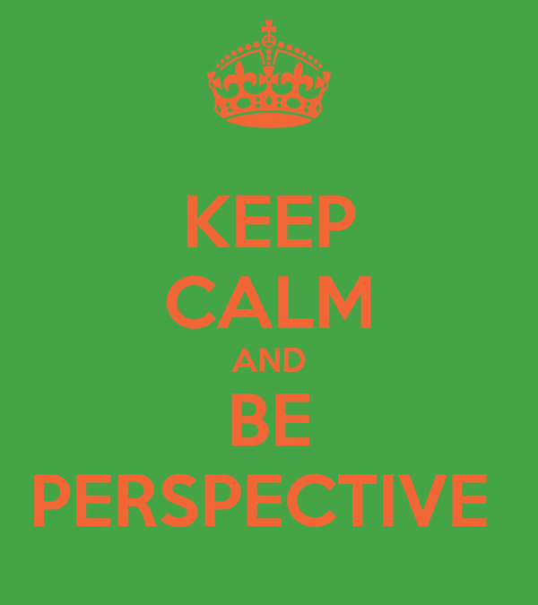 KEEP CALM AND BE PERSPECTIVE
