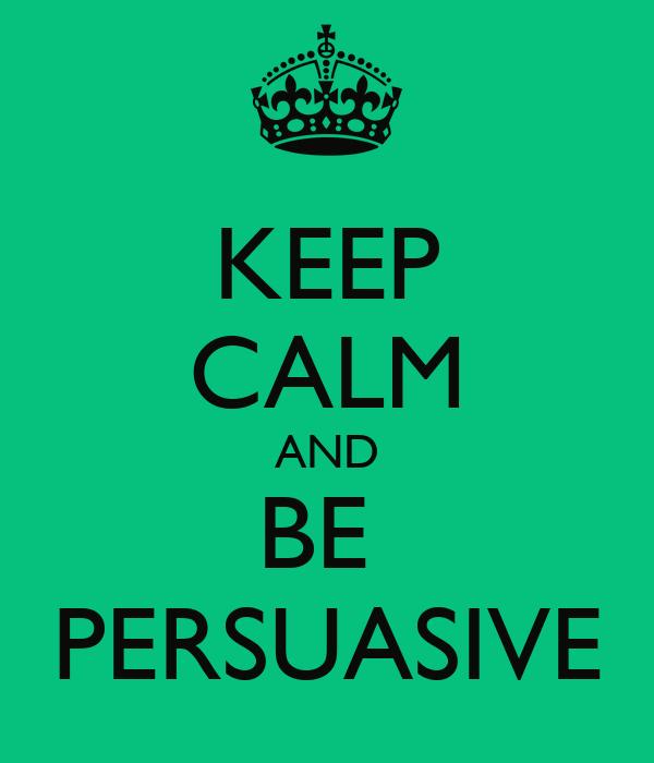 KEEP CALM AND BE  PERSUASIVE