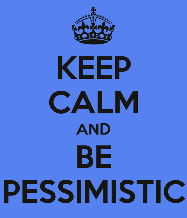 KEEP CALM AND BE PESSIMISTIC