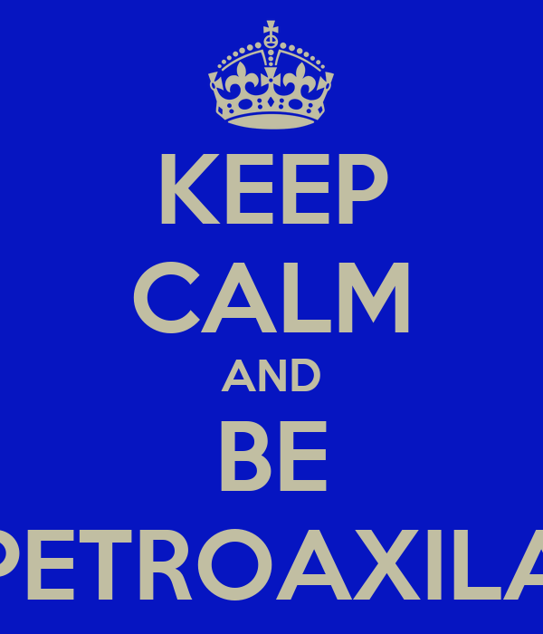 KEEP CALM AND BE PETROAXILA