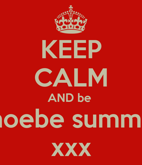 KEEP CALM AND be  phoebe summer xxx