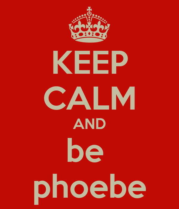 KEEP CALM AND be  phoebe
