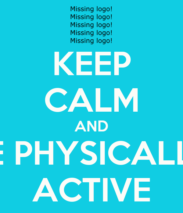 KEEP CALM AND BE PHYSICALLY ACTIVE