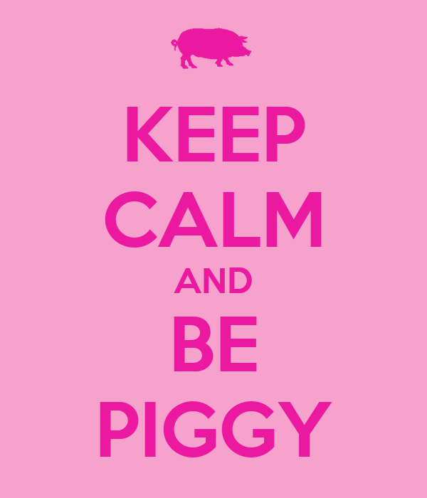 KEEP CALM AND BE PIGGY