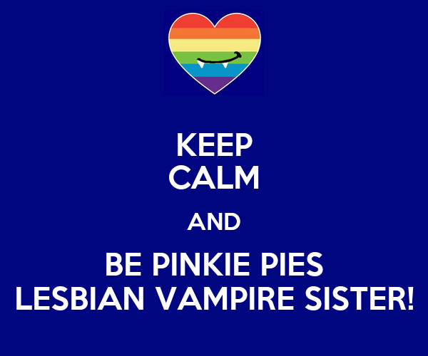 KEEP CALM AND BE PINKIE PIES LESBIAN VAMPIRE SISTER!
