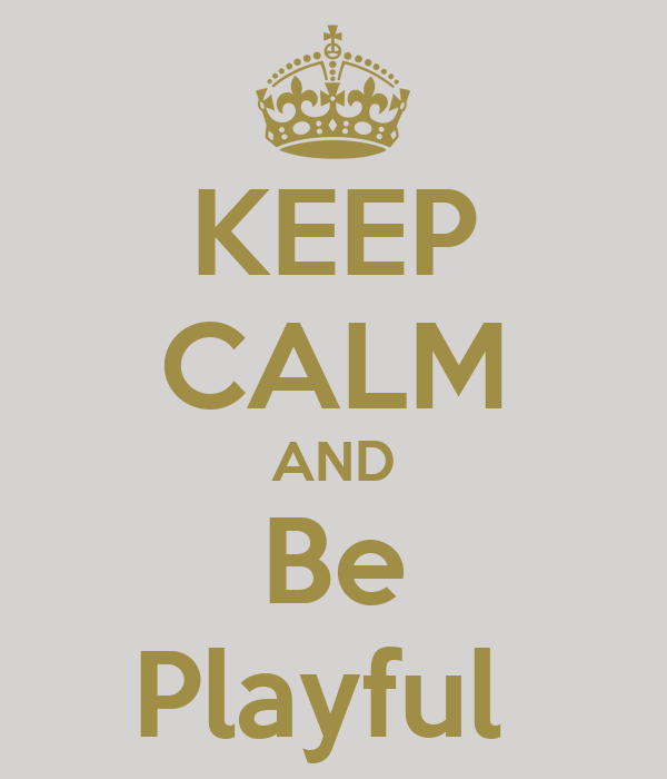 KEEP CALM AND Be Playful