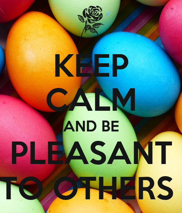 KEEP CALM AND BE PLEASANT TO OTHERS