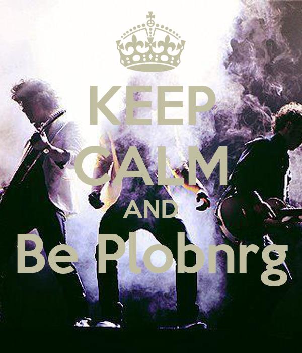 KEEP CALM AND Be Plobnrg