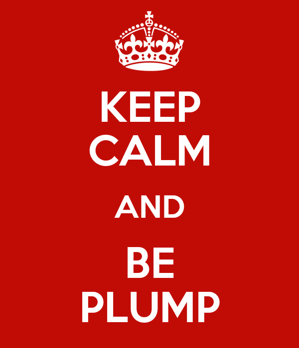 KEEP CALM AND BE PLUMP