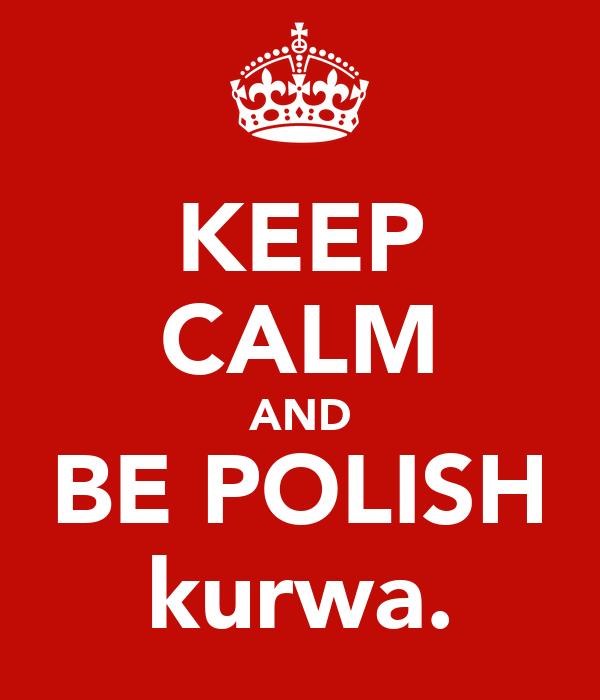 KEEP CALM AND BE POLISH kurwa.