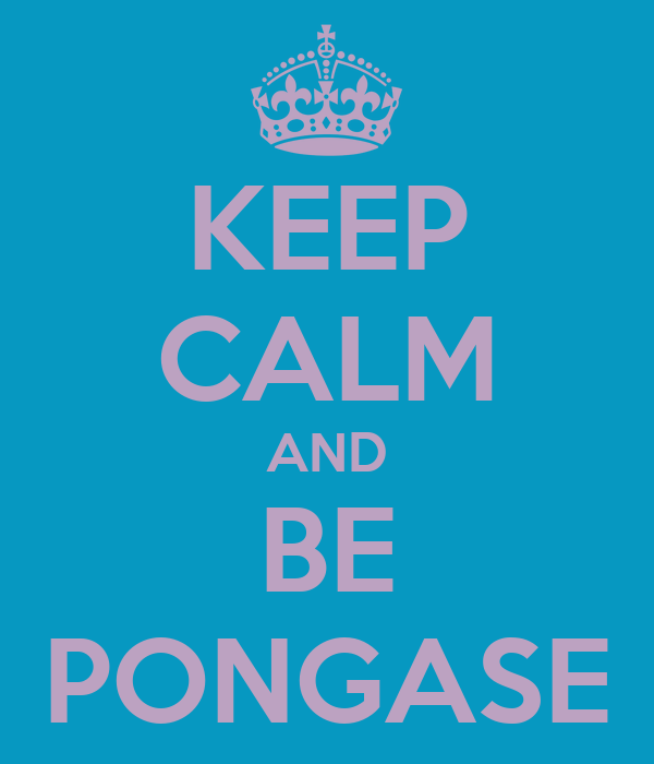 KEEP CALM AND BE PONGASE