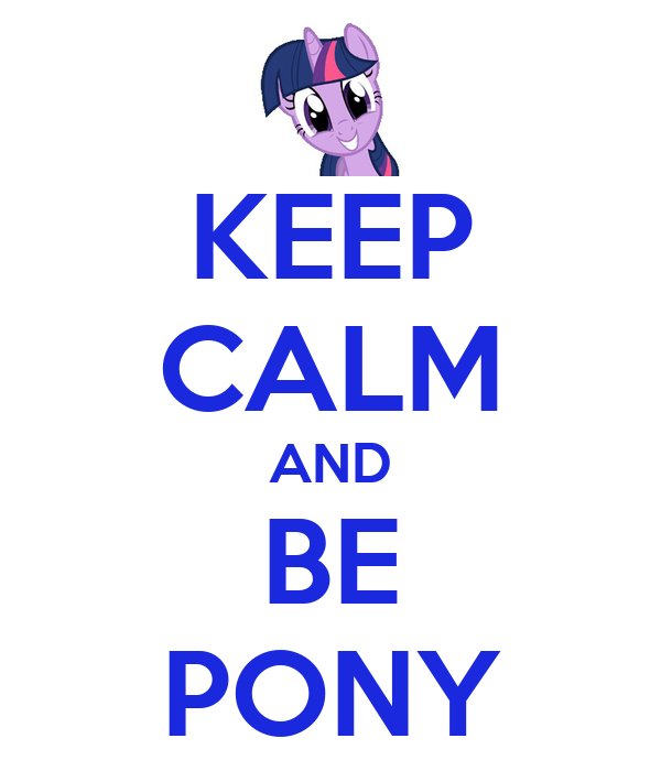 KEEP CALM AND BE PONY