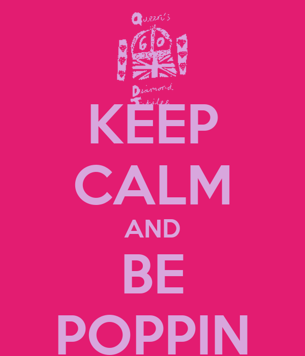KEEP CALM AND BE POPPIN