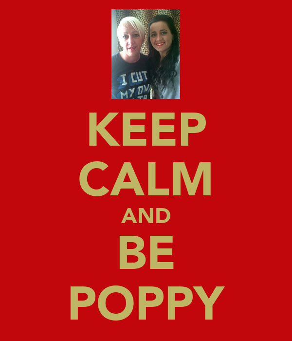 KEEP CALM AND BE POPPY