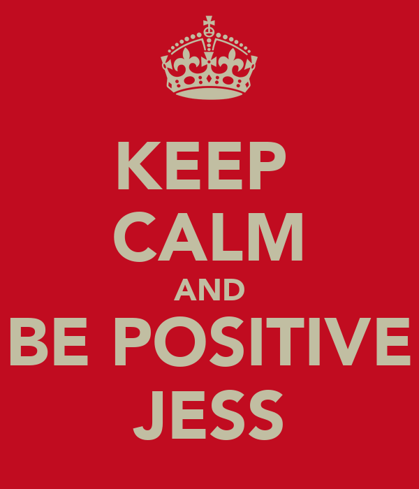 KEEP  CALM AND BE POSITIVE JESS