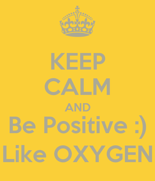 KEEP CALM AND Be Positive :) Like OXYGEN